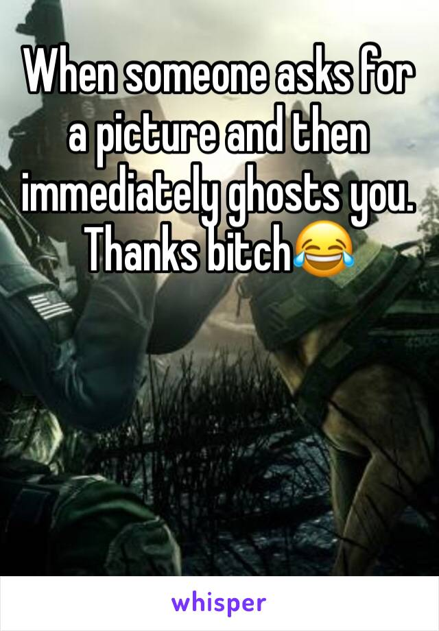 When someone asks for a picture and then immediately ghosts you.  Thanks bitch😂