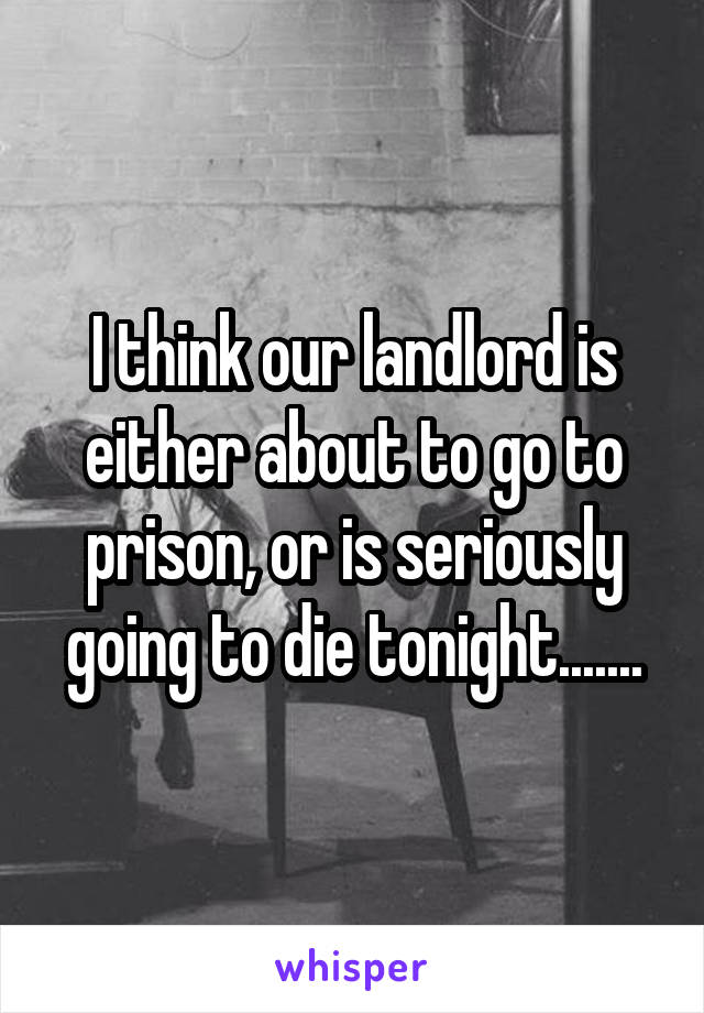 I think our landlord is either about to go to prison, or is seriously going to die tonight.......