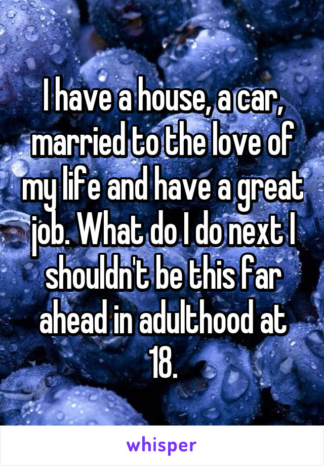 I have a house, a car, married to the love of my life and have a great job. What do I do next I shouldn't be this far ahead in adulthood at 18.
