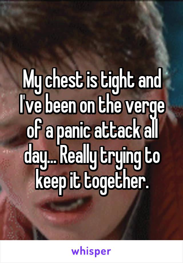 My chest is tight and I've been on the verge of a panic attack all day... Really trying to keep it together.