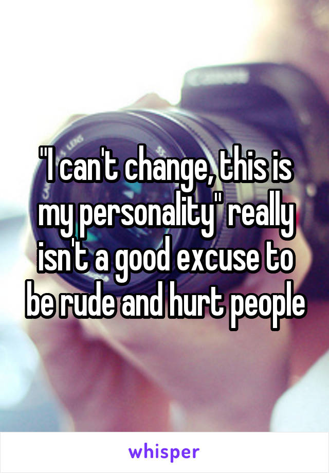 """""""I can't change, this is my personality"""" really isn't a good excuse to be rude and hurt people"""