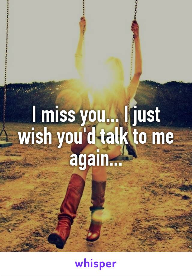 I miss you... I just wish you'd talk to me again...