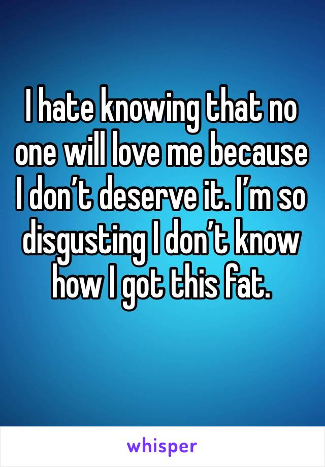 I hate knowing that no one will love me because I don't deserve it. I'm so disgusting I don't know how I got this fat.