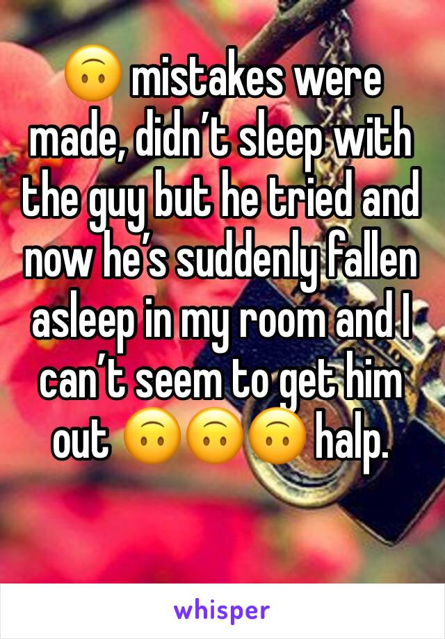 🙃 mistakes were made, didn't sleep with the guy but he tried and now he's suddenly fallen asleep in my room and I can't seem to get him out 🙃🙃🙃 halp.