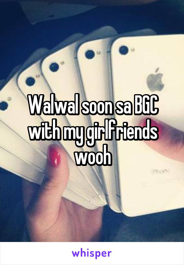 Walwal soon sa BGC with my girlfriends wooh