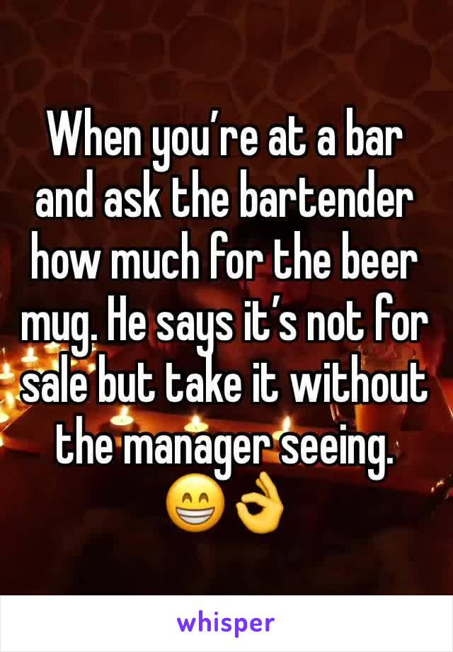 When you're at a bar and ask the bartender how much for the beer mug. He says it's not for sale but take it without the manager seeing. 😁👌