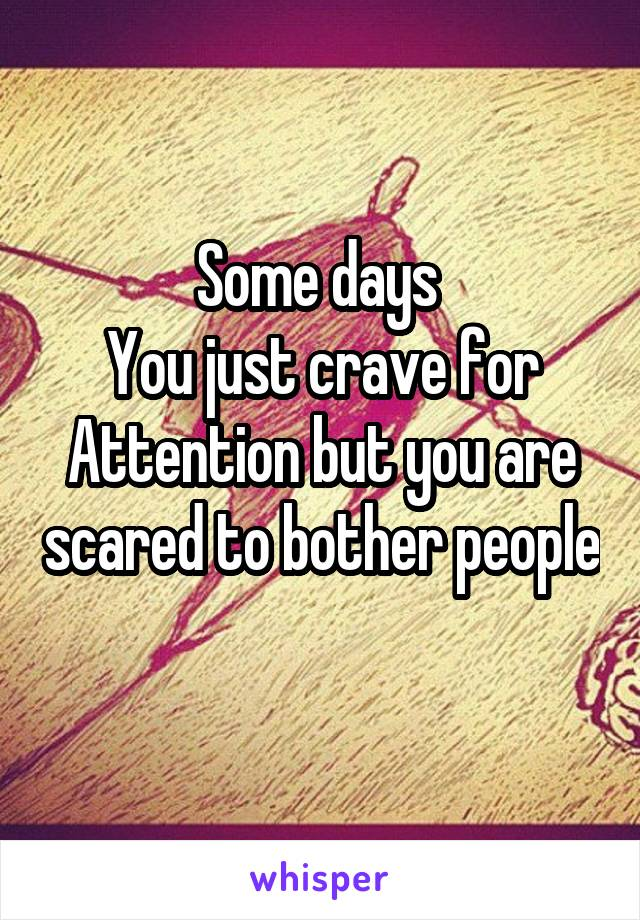 Some days  You just crave for Attention but you are scared to bother people