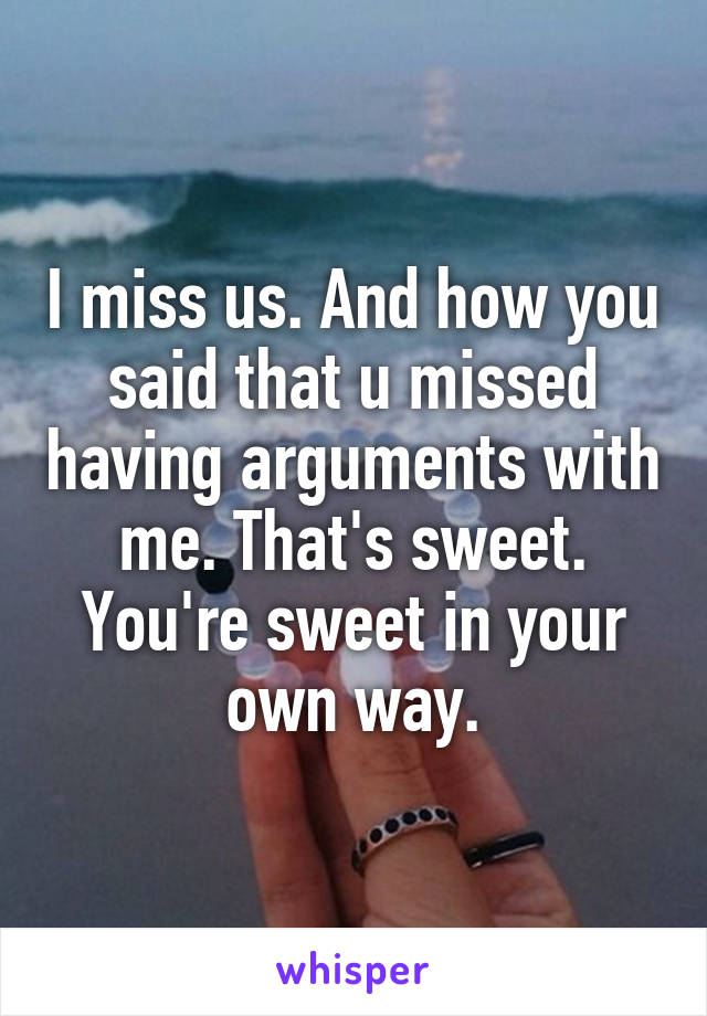 I miss us. And how you said that u missed having arguments with me. That's sweet. You're sweet in your own way.