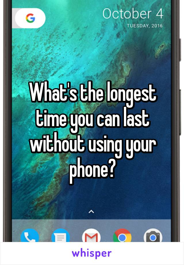 What's the longest time you can last without using your phone?
