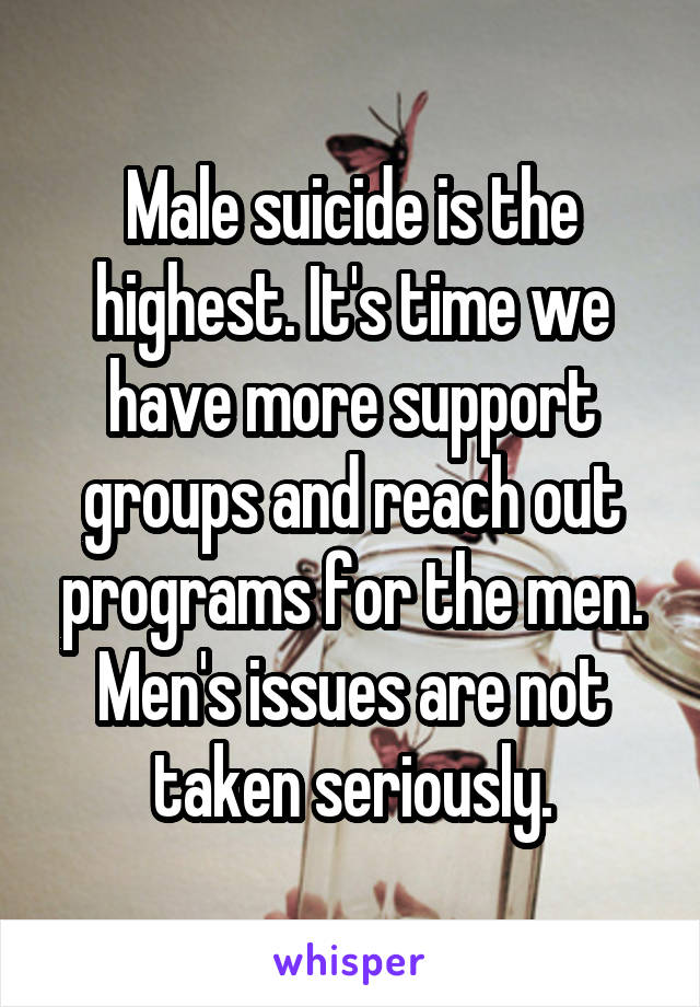 Male suicide is the highest. It's time we have more support groups and reach out programs for the men. Men's issues are not taken seriously.