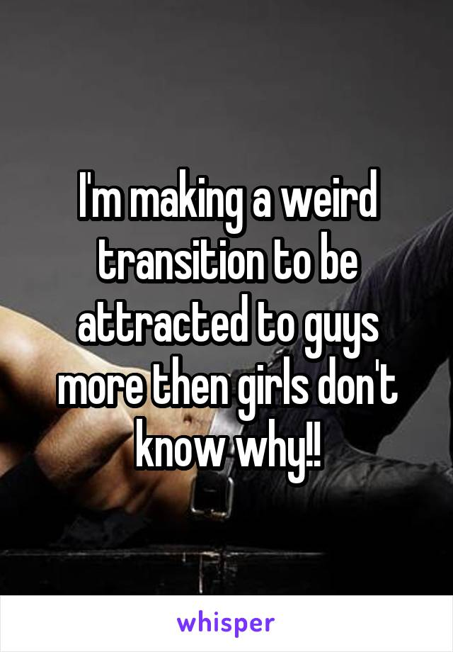 I'm making a weird transition to be attracted to guys more then girls don't know why!!