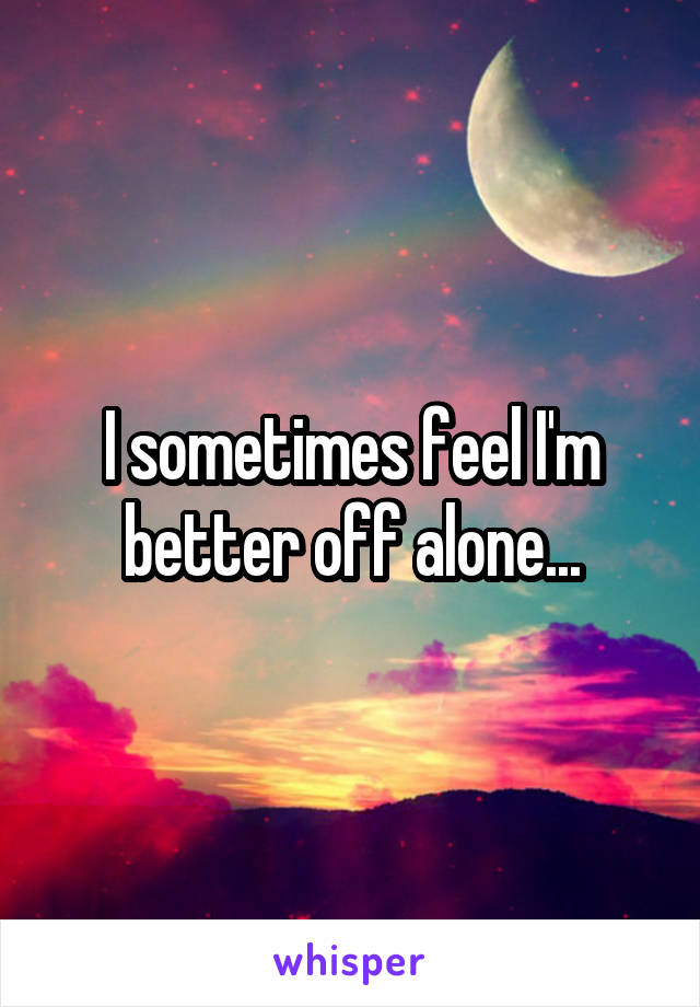 I sometimes feel I'm better off alone...