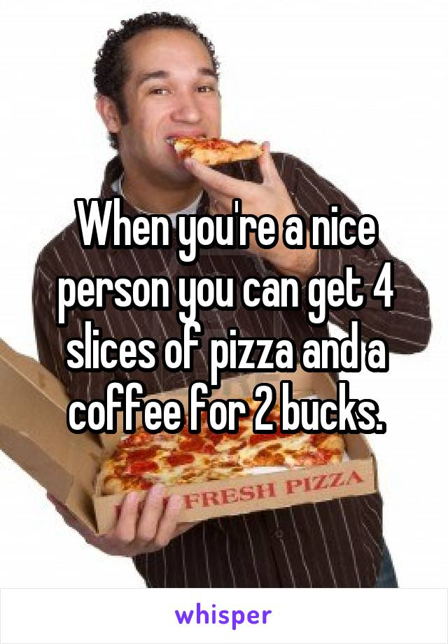 When you're a nice person you can get 4 slices of pizza and a coffee for 2 bucks.