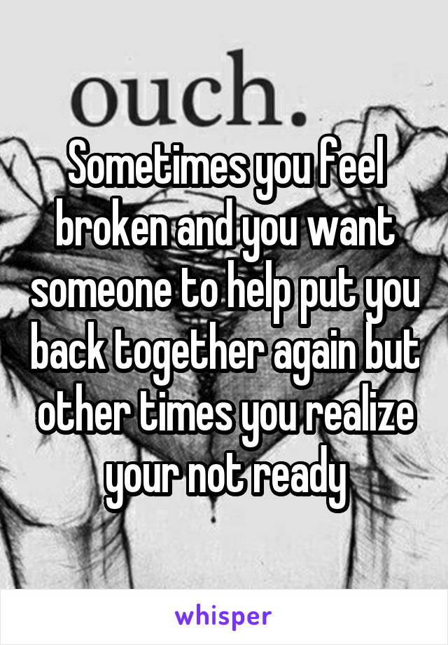 Sometimes you feel broken and you want someone to help put you back together again but other times you realize your not ready