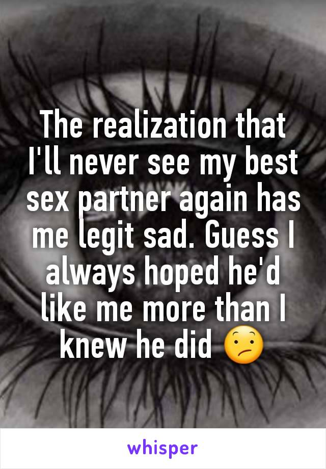 The realization that I'll never see my best sex partner again has me legit sad. Guess I always hoped he'd like me more than I knew he did 😕
