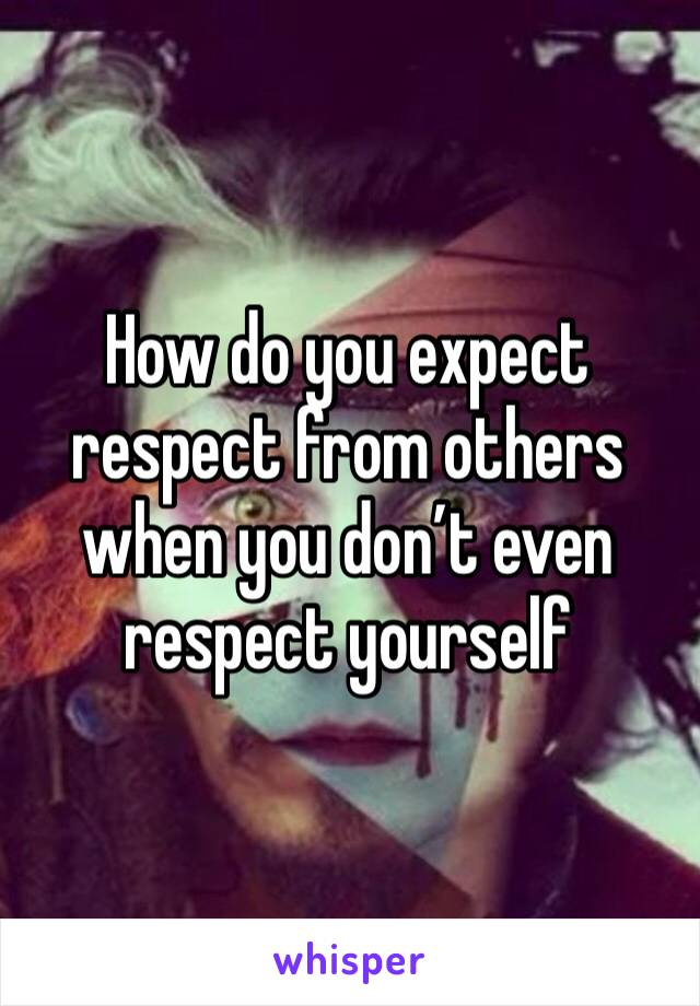 How do you expect respect from others when you don't even respect yourself