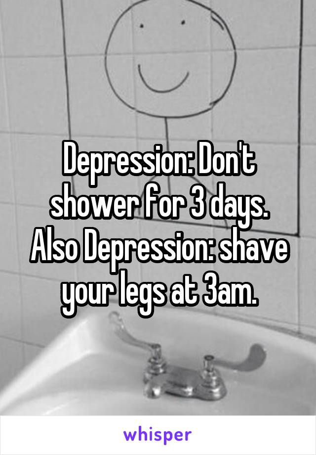 Depression: Don't shower for 3 days. Also Depression: shave your legs at 3am.