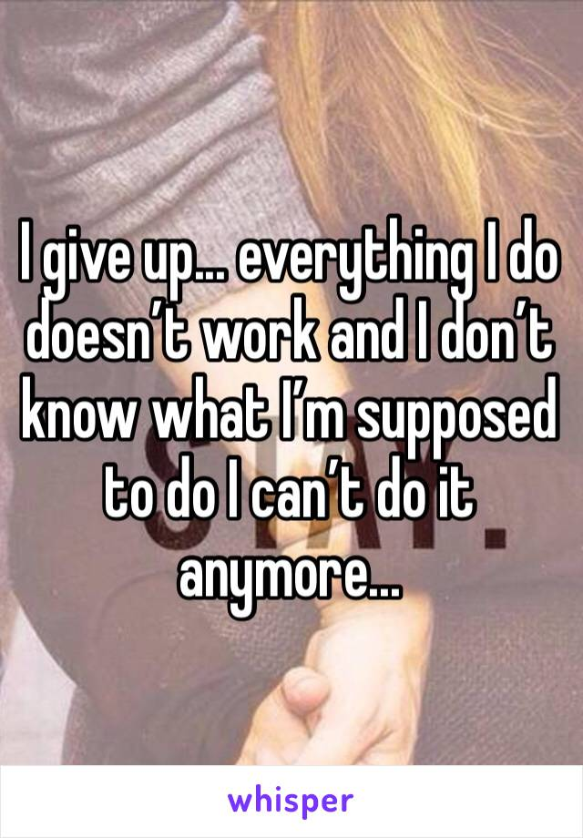 I give up... everything I do doesn't work and I don't know what I'm supposed to do I can't do it anymore...