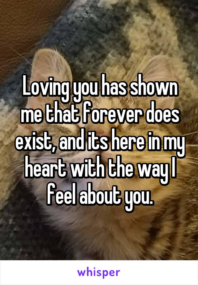 Loving you has shown me that forever does exist, and its here in my heart with the way I feel about you.