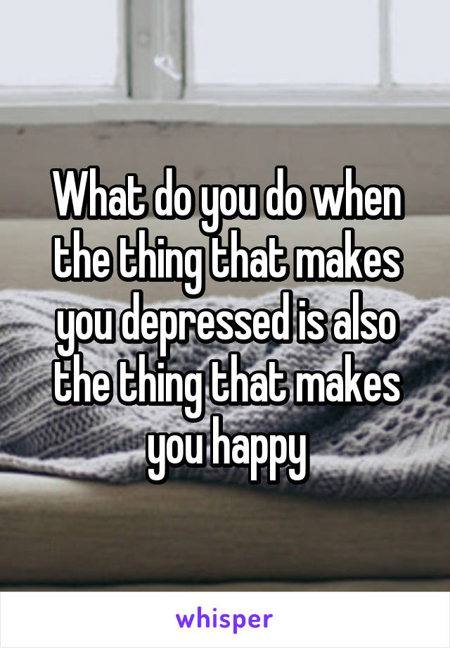 What do you do when the thing that makes you depressed is also the thing that makes you happy
