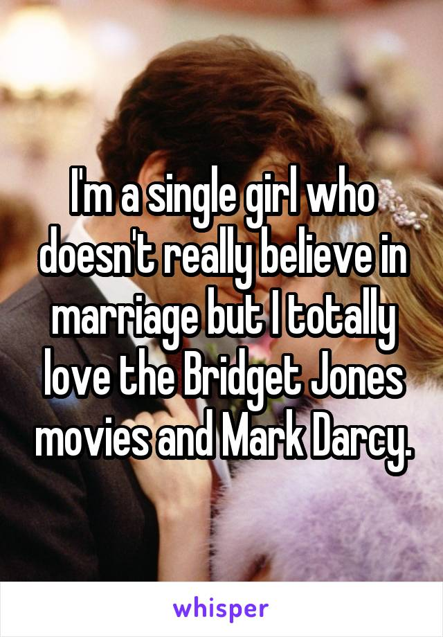 I'm a single girl who doesn't really believe in marriage but I totally love the Bridget Jones movies and Mark Darcy.