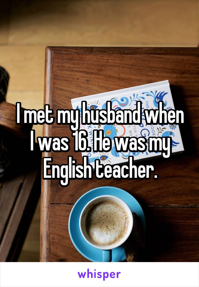 I met my husband when I was 16. He was my English teacher.