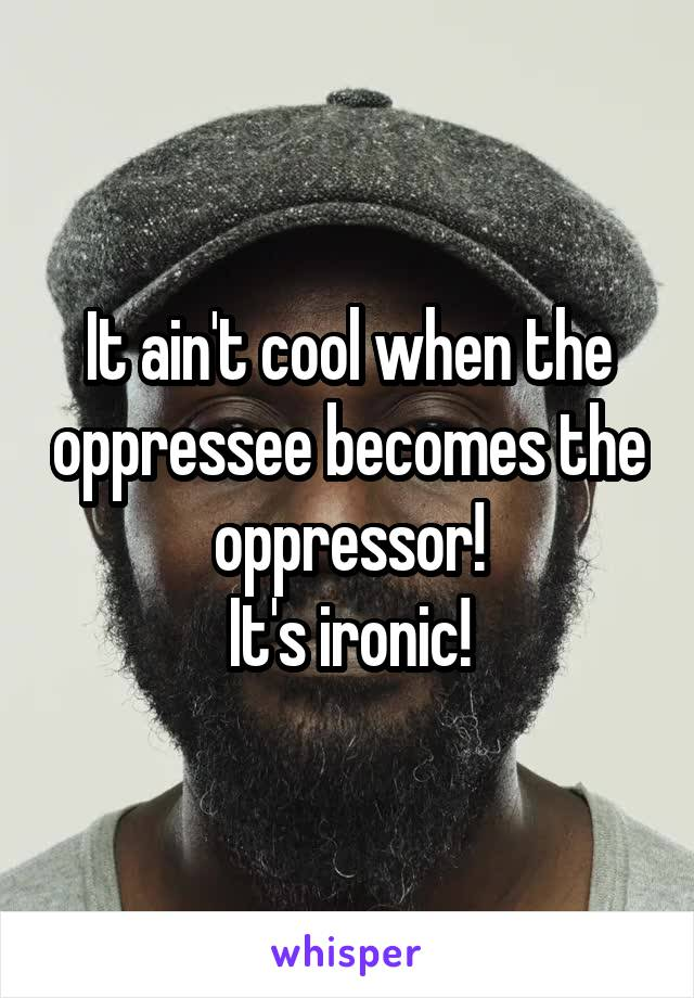 It ain't cool when the oppressee becomes the oppressor! It's ironic!