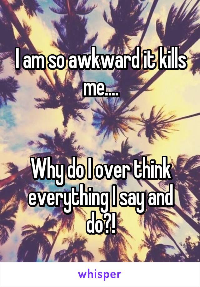 I am so awkward it kills me....   Why do I over think everything I say and do?!
