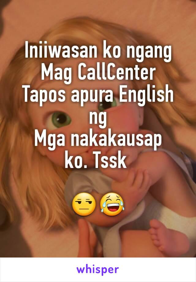 Iniiwasan ko ngang Mag CallCenter Tapos apura English ng Mga nakakausap ko. Tssk   😒😂