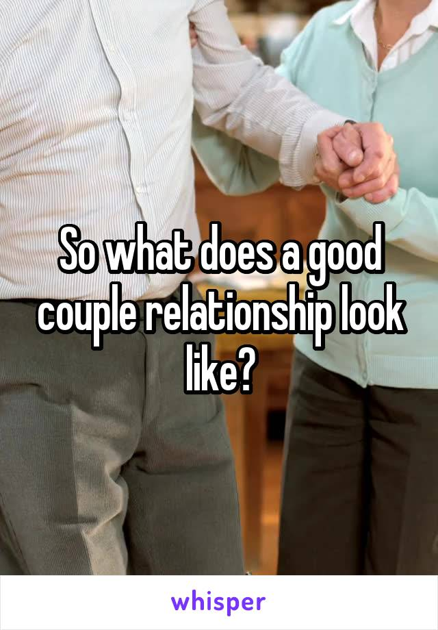 So what does a good couple relationship look like?