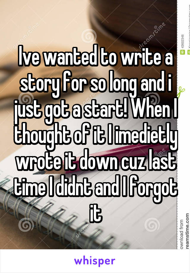 Ive wanted to write a story for so long and i just got a start! When I thought of it I imedietly wrote it down cuz last time I didnt and I forgot it