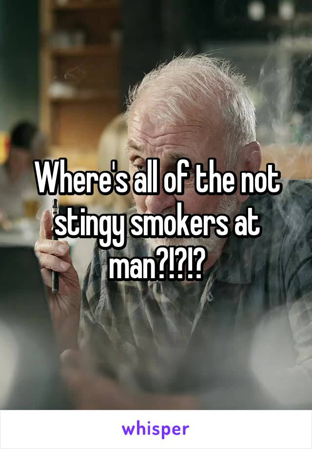 Where's all of the not stingy smokers at man?!?!?