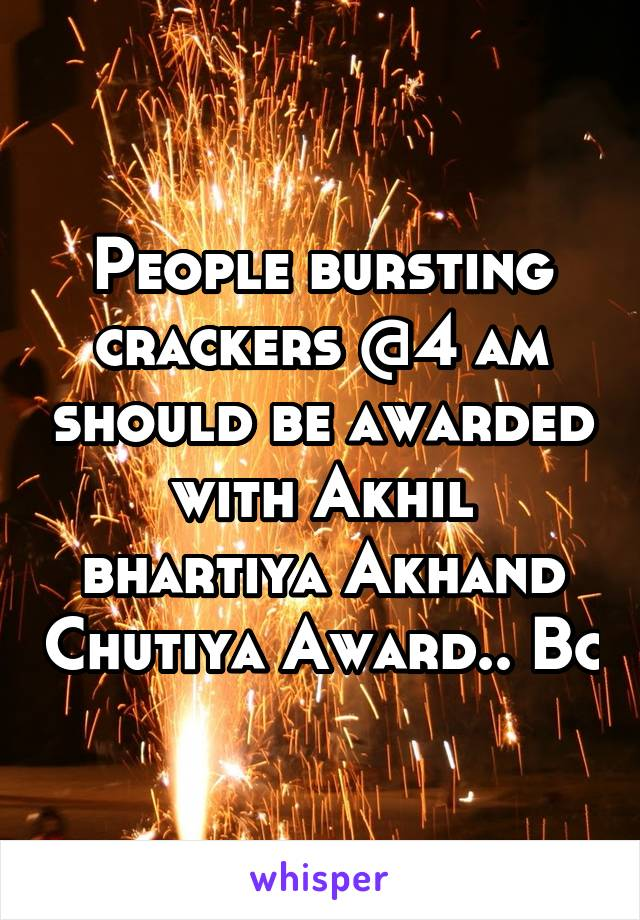 People bursting crackers @4 am should be awarded with Akhil bhartiya Akhand Chutiya Award.. Bc