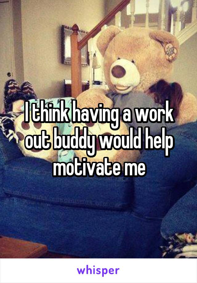 I think having a work out buddy would help motivate me