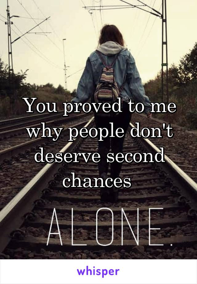 You proved to me why people don't deserve second chances