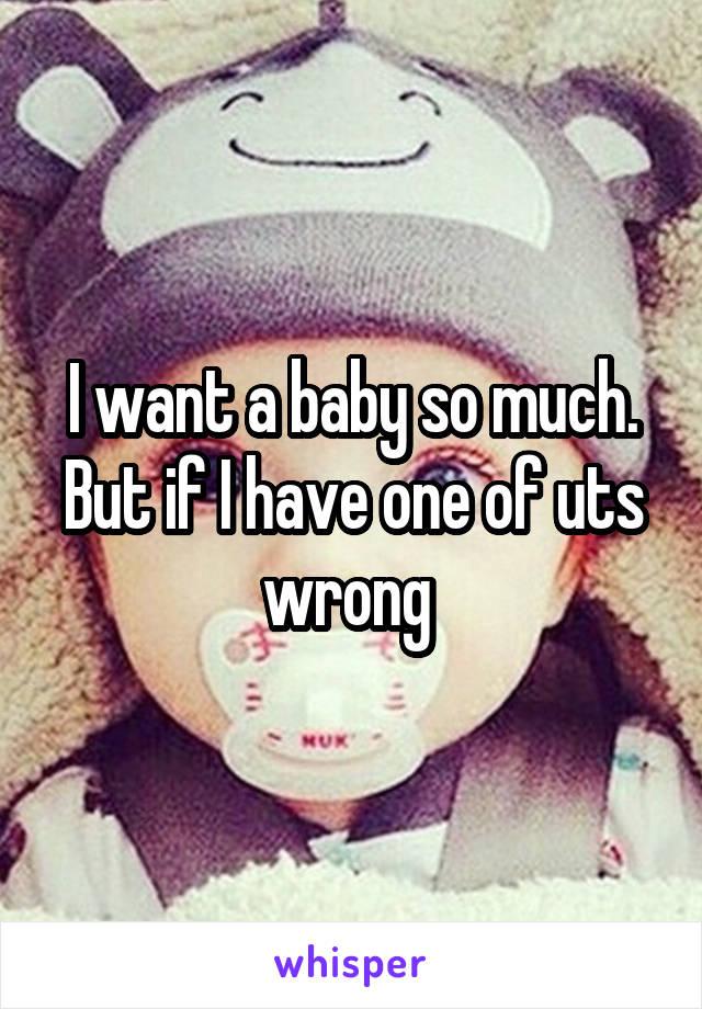 I want a baby so much. But if I have one of uts wrong