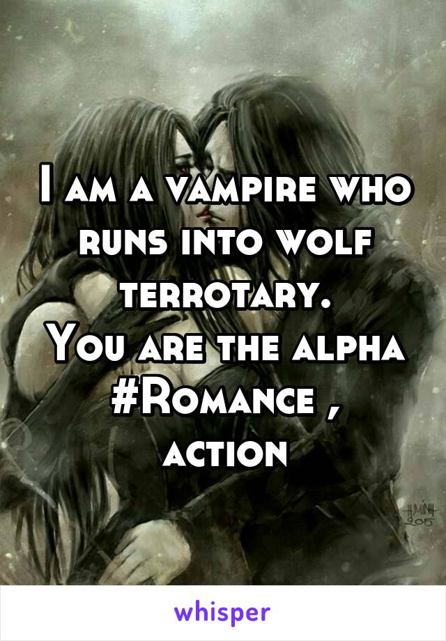 I am a vampire who runs into wolf terrotary. You are the alpha #Romance , action