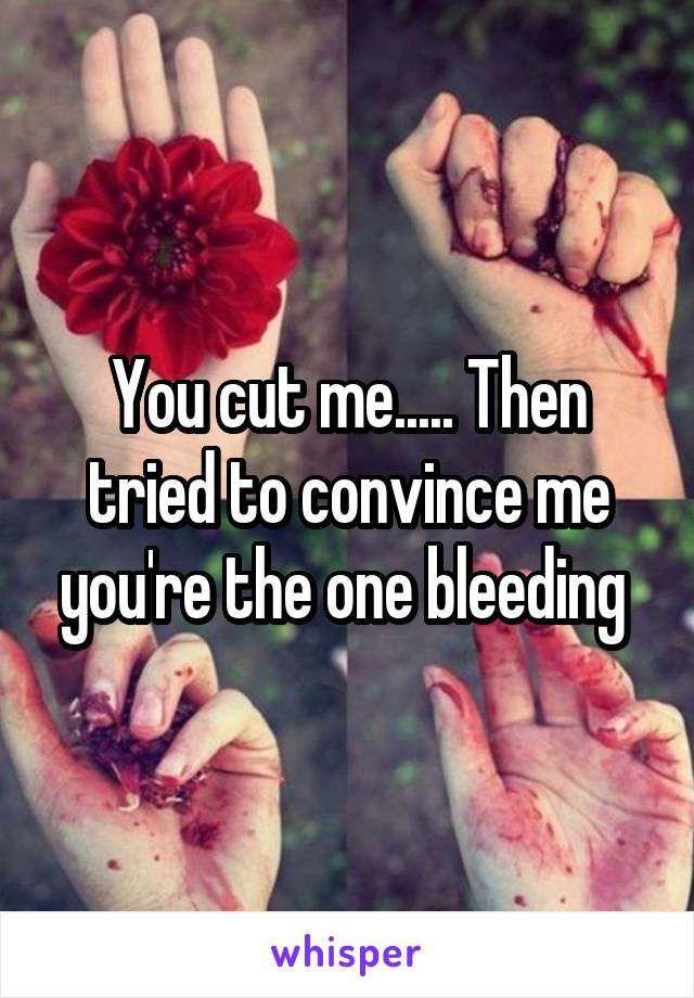 You cut me..... Then tried to convince me you're the one bleeding