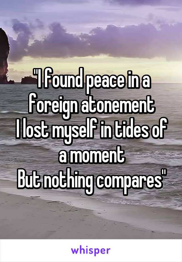 """""""I found peace in a foreign atonement I lost myself in tides of a moment But nothing compares"""""""