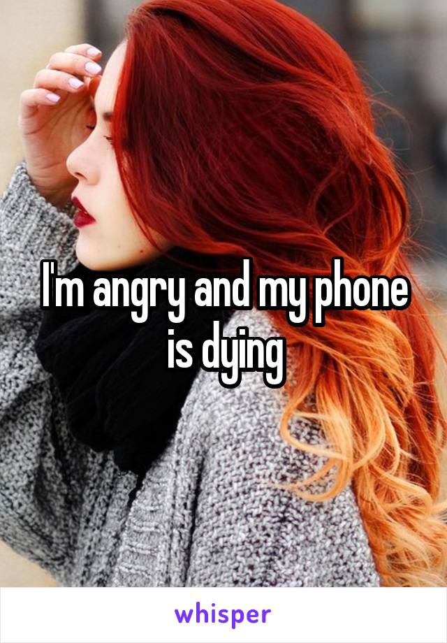 I'm angry and my phone is dying