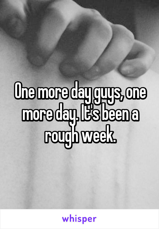 One more day guys, one more day. It's been a rough week.