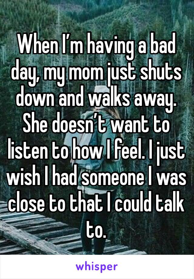 When I'm having a bad day, my mom just shuts down and walks away. She doesn't want to listen to how I feel. I just wish I had someone I was close to that I could talk to.