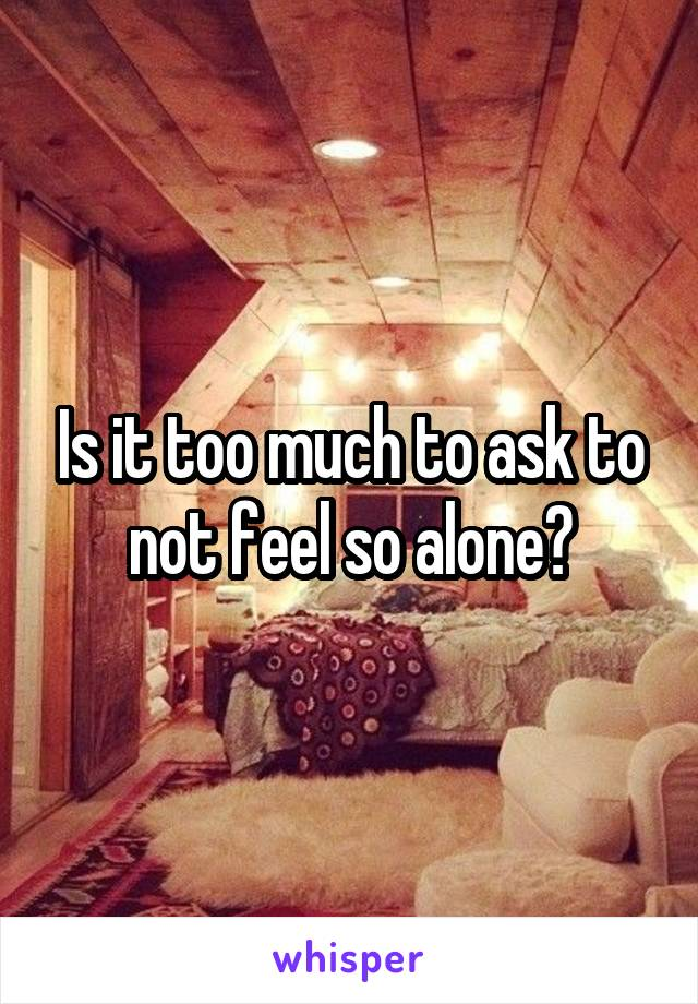 Is it too much to ask to not feel so alone?