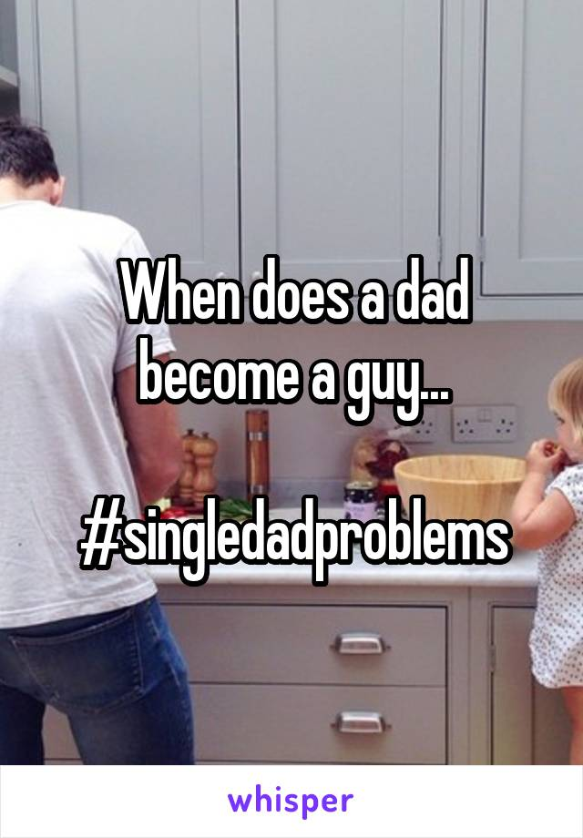 When does a dad become a guy...  #singledadproblems