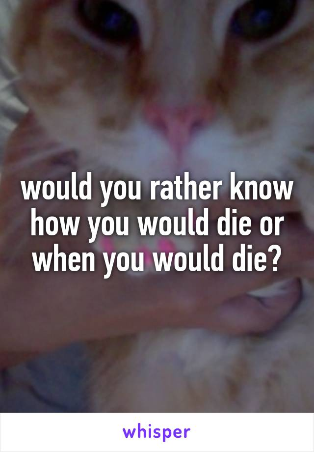 would you rather know how you would die or when you would die?