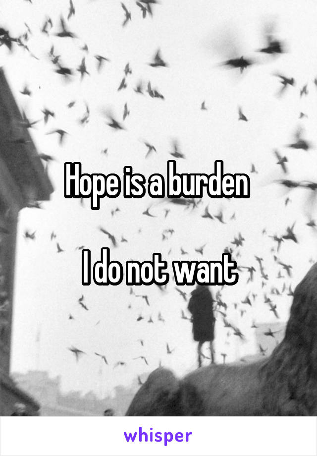 Hope is a burden   I do not want