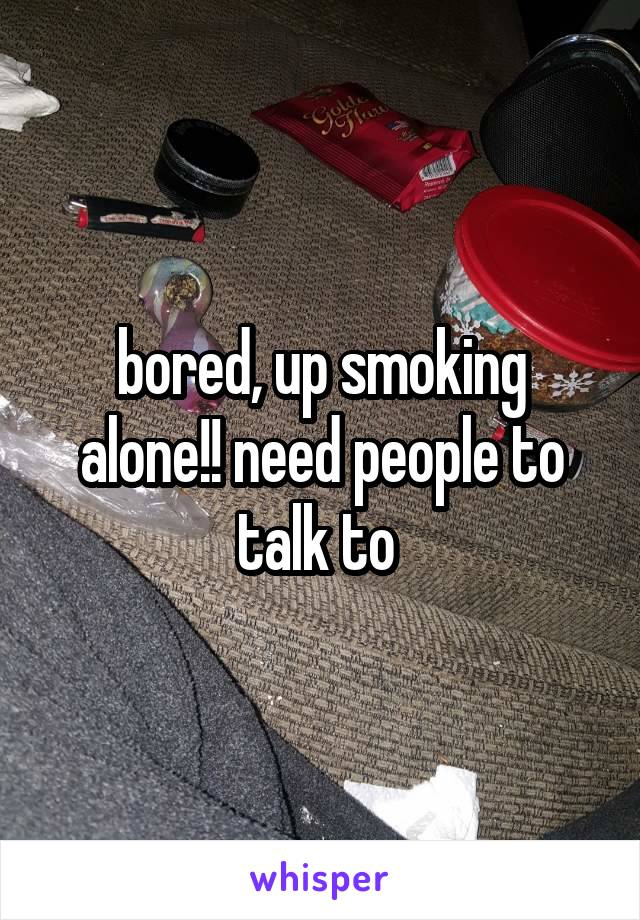 bored, up smoking alone!! need people to talk to