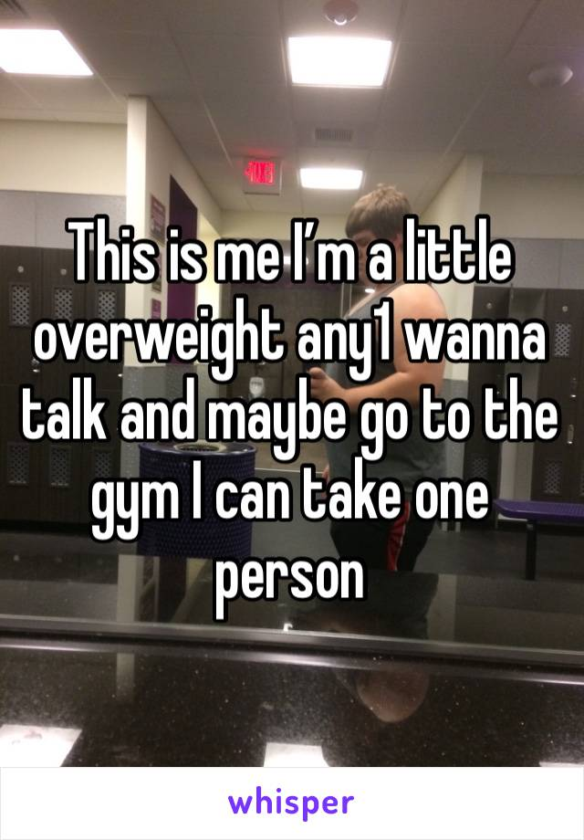 This is me I'm a little overweight any1 wanna talk and maybe go to the gym I can take one person