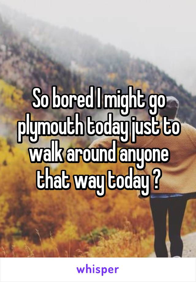 So bored I might go plymouth today just to walk around anyone that way today ?