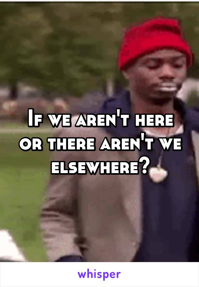 If we aren't here or there aren't we elsewhere?
